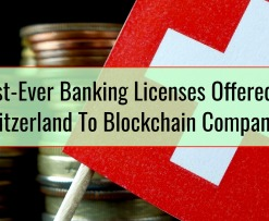 First-Ever Banking Licenses Offered In Switzerland To Blockchain Companies