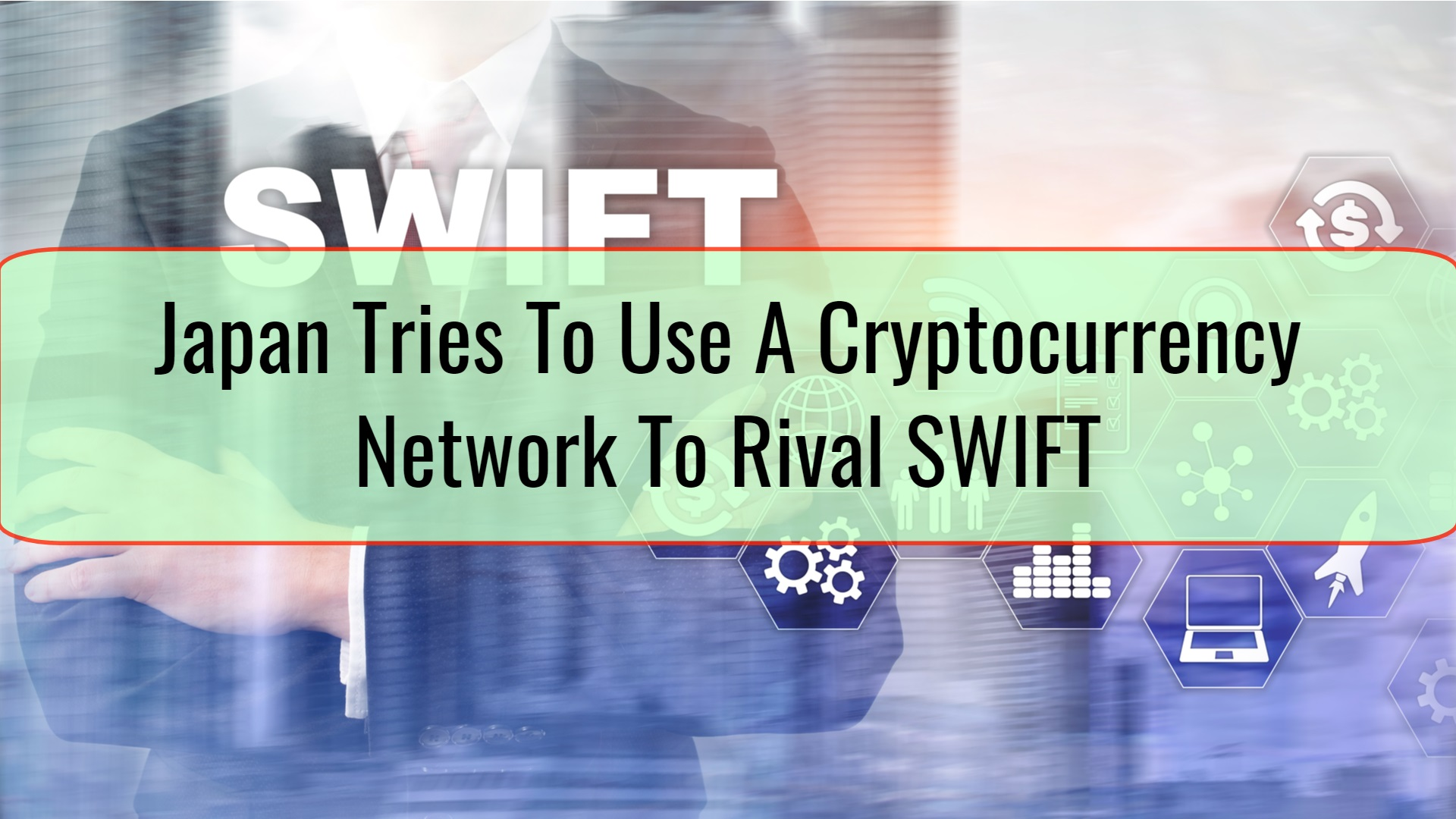 Japan Tries To Use A Cryptocurrency Network To Rival SWIFT