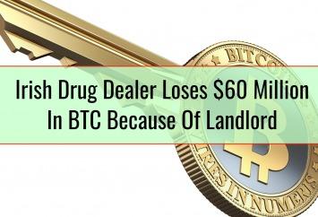 Irish Drug Dealer Loses $60 Million In BTC Because Of Landlord