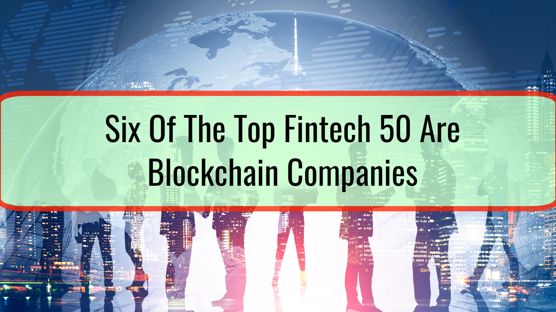 Six Of The Top Fintech 50 Are Blockchain Companies